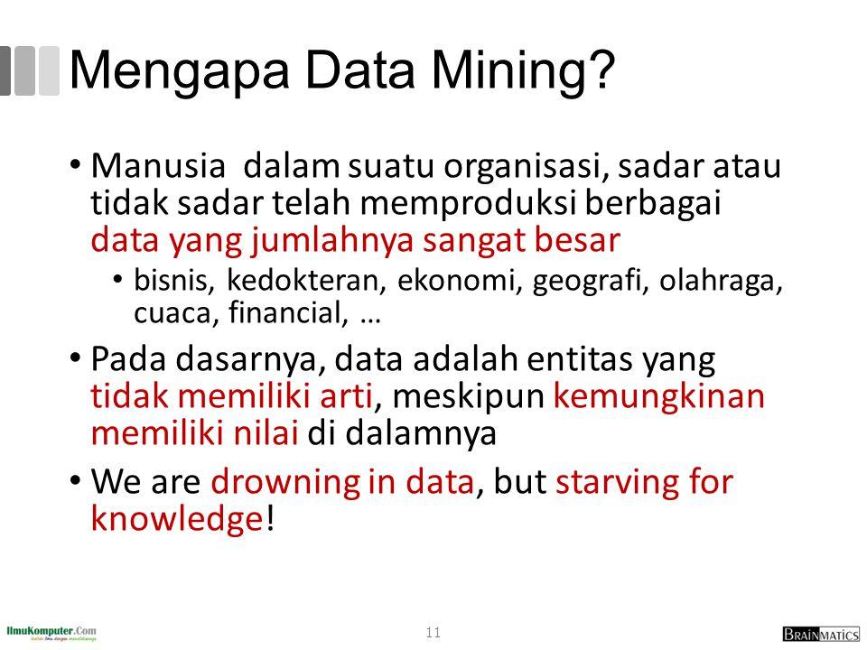 Mengapa Data Mining? Manusia dalam suatu organisasi, sadar atau tidak sadar telah memproduksi berbagai data yang jumlahnya sangat besar bisnis, kedokt