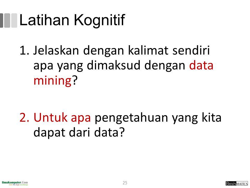 Latihan Kognitif 1.Jelaskan dengan kalimat sendiri apa yang dimaksud dengan data mining? 2.Untuk apa pengetahuan yang kita dapat dari data? 25