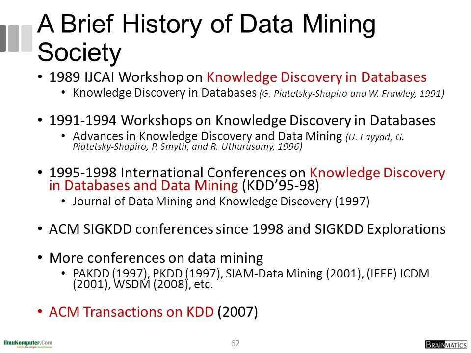 A Brief History of Data Mining Society 1989 IJCAI Workshop on Knowledge Discovery in Databases Knowledge Discovery in Databases (G. Piatetsky-Shapiro
