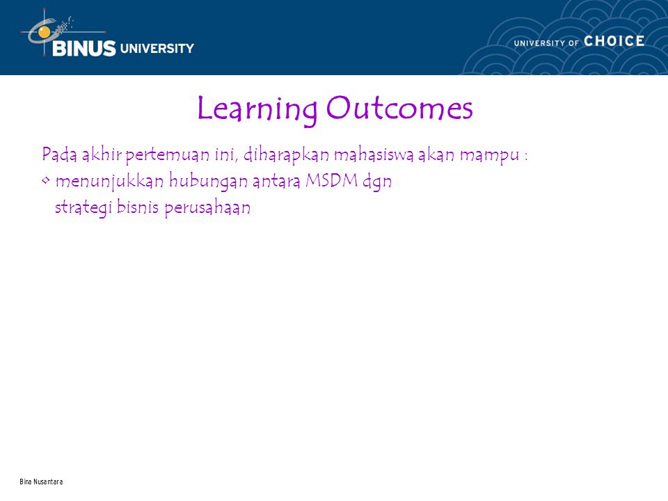 Bina Nusantara Learning Outcomes Pada akhir pertemuan ini, diharapkan mahasiswa akan mampu : menunjukkan hubungan antara MSDM dgn strategi bisnis perusahaan