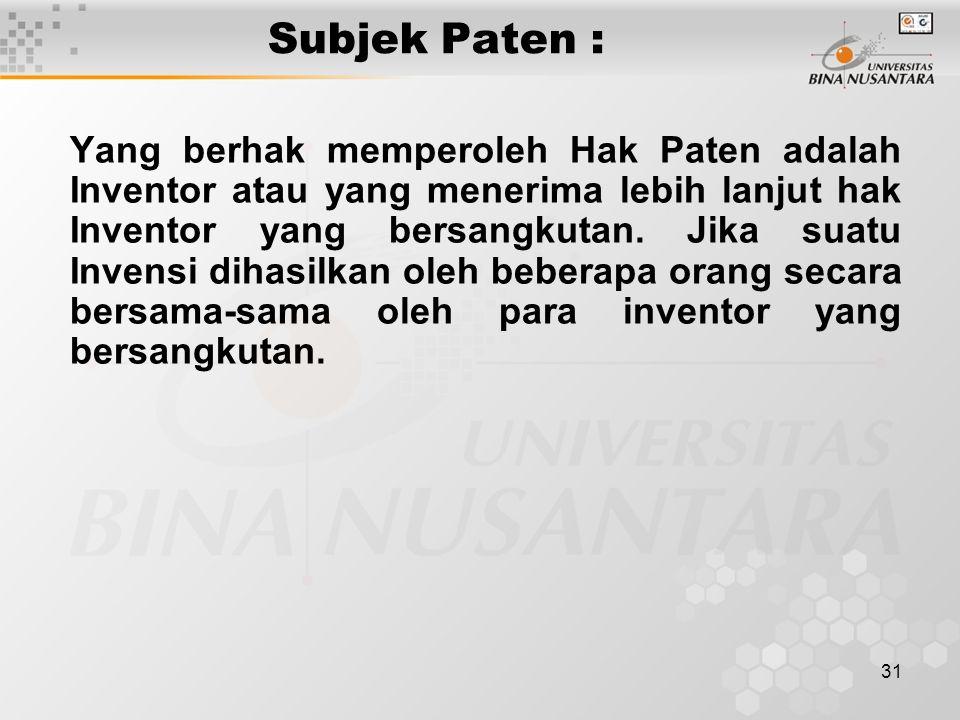 31 Subjek Paten : Yang berhak memperoleh Hak Paten adalah Inventor atau yang menerima lebih lanjut hak Inventor yang bersangkutan. Jika suatu Invensi