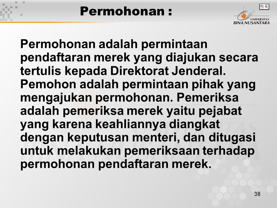 38 Permohonan : Permohonan adalah permintaan pendaftaran merek yang diajukan secara tertulis kepada Direktorat Jenderal. Pemohon adalah permintaan pih