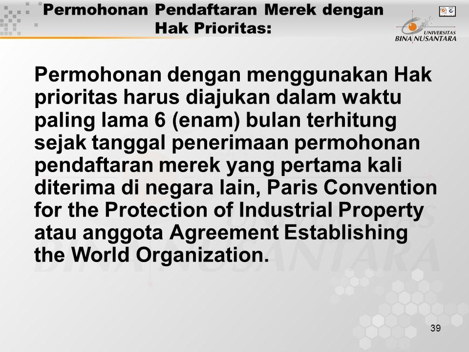 39 Permohonan Pendaftaran Merek dengan Hak Prioritas: Permohonan dengan menggunakan Hak prioritas harus diajukan dalam waktu paling lama 6 (enam) bulan terhitung sejak tanggal penerimaan permohonan pendaftaran merek yang pertama kali diterima di negara lain, Paris Convention for the Protection of Industrial Property atau anggota Agreement Establishing the World Organization.