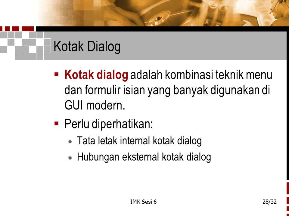 IMK Sesi 628/32 Kotak Dialog  Kotak dialog adalah kombinasi teknik menu dan formulir isian yang banyak digunakan di GUI modern.  Perlu diperhatikan: