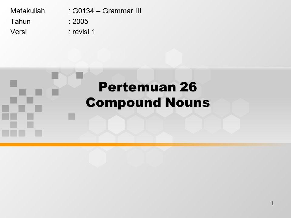 1 Pertemuan 26 Compound Nouns Matakuliah: G0134 – Grammar III Tahun: 2005 Versi: revisi 1