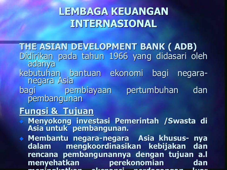 LEMBAGA KEUANGAN INTERNASIONAL THE ASIAN DEVELOPMENT BANK ( ADB) Didirikan pada tahun 1966 yang didasari oleh adanya kebutuhan bantuan ekonomi bagi ne