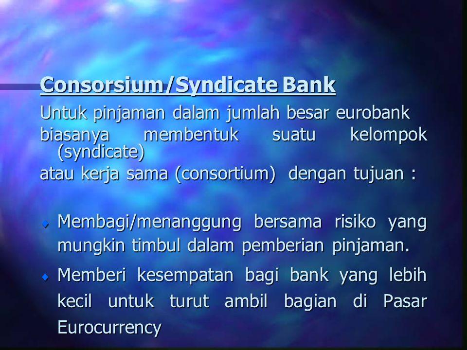 Consorsium/Syndicate Bank Untuk pinjaman dalam jumlah besar eurobank biasanya membentuk suatu kelompok (syndicate) atau kerja sama (consortium) dengan