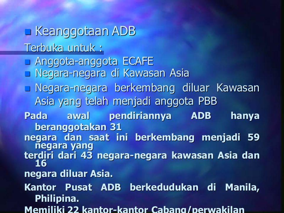 n Keanggotaan ADB Terbuka untuk : n Anggota-anggota ECAFE n Negara-negara di Kawasan Asia n Negara-negara berkembang diluar Kawasan Asia yang telah me