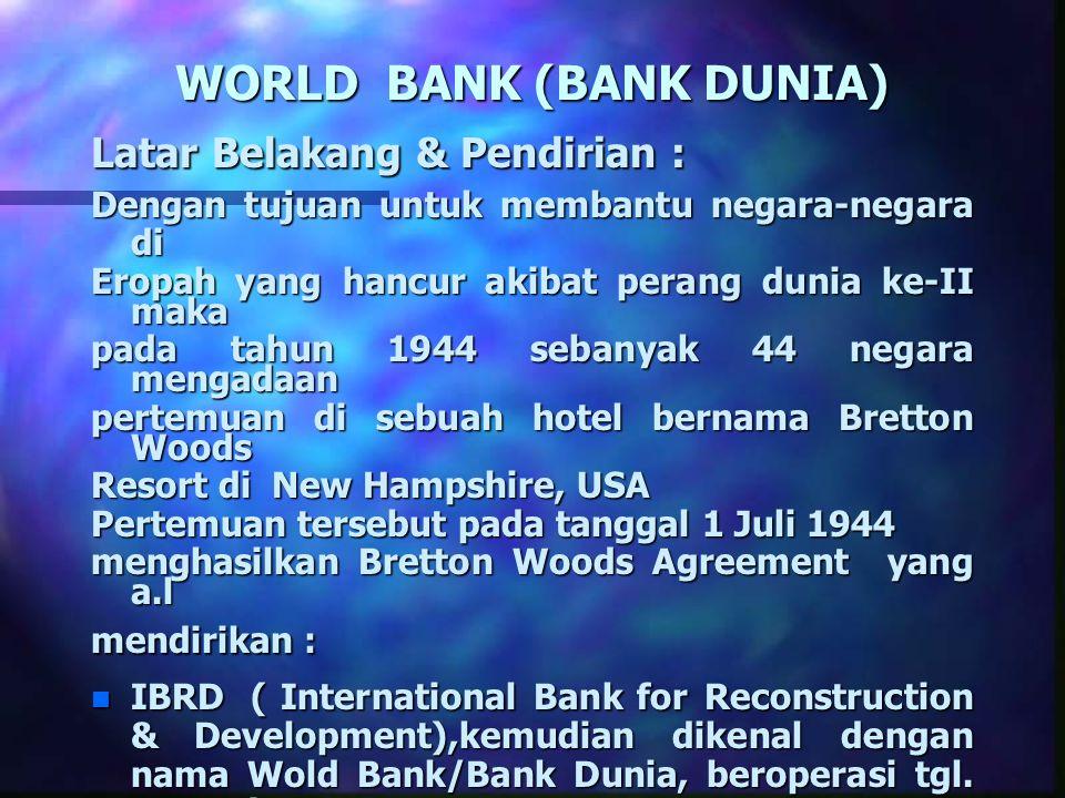 WORLD BANK (BANK DUNIA) Latar Belakang & Pendirian : Dengan tujuan untuk membantu negara-negara di Eropah yang hancur akibat perang dunia ke-II maka p