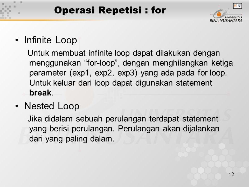 12 Operasi Repetisi : for Infinite Loop Untuk membuat infinite loop dapat dilakukan dengan menggunakan for-loop , dengan menghilangkan ketiga parameter (exp1, exp2, exp3) yang ada pada for loop.