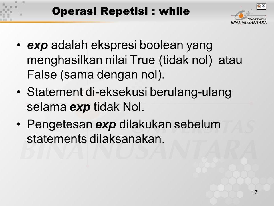 17 Operasi Repetisi : while exp adalah ekspresi boolean yang menghasilkan nilai True (tidak nol) atau False (sama dengan nol). Statement di-eksekusi b