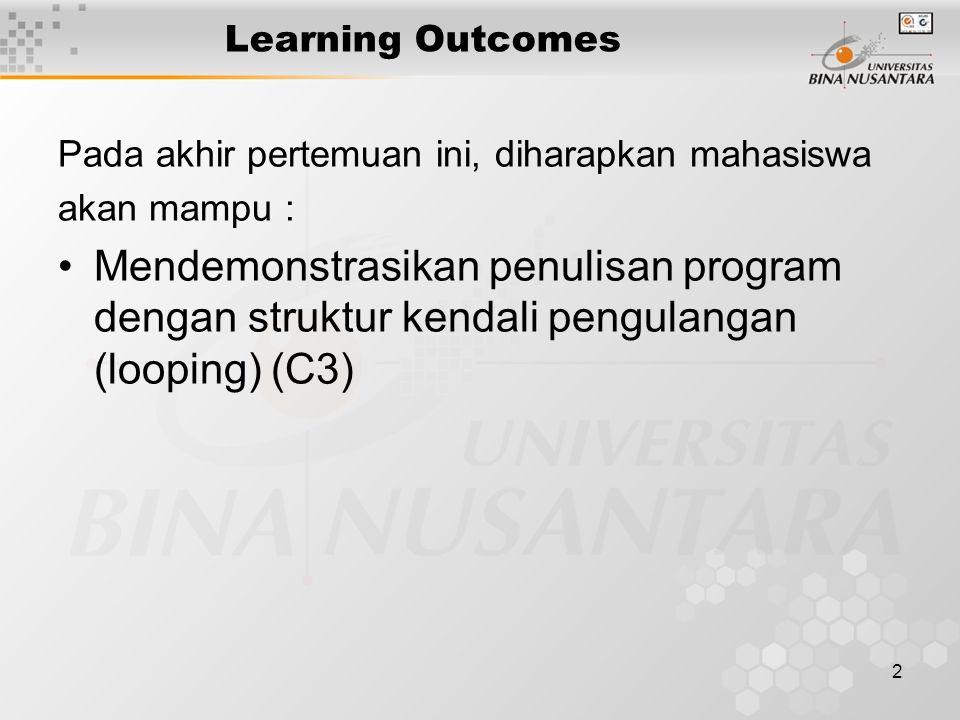 2 Learning Outcomes Pada akhir pertemuan ini, diharapkan mahasiswa akan mampu : Mendemonstrasikan penulisan program dengan struktur kendali pengulangan (looping) (C3)