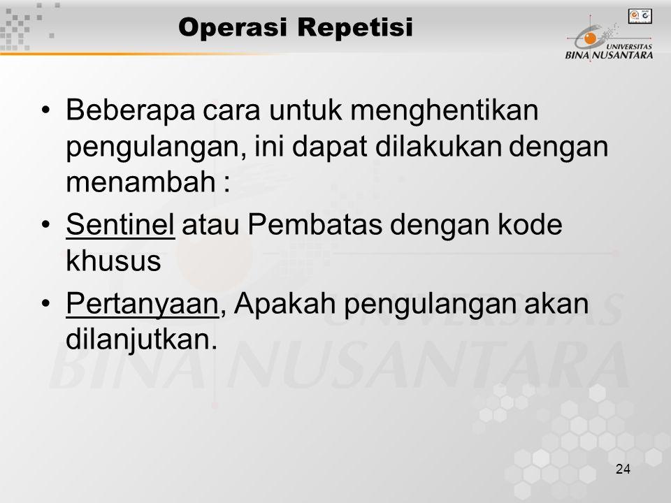 24 Operasi Repetisi Beberapa cara untuk menghentikan pengulangan, ini dapat dilakukan dengan menambah : Sentinel atau Pembatas dengan kode khusus Pertanyaan, Apakah pengulangan akan dilanjutkan.