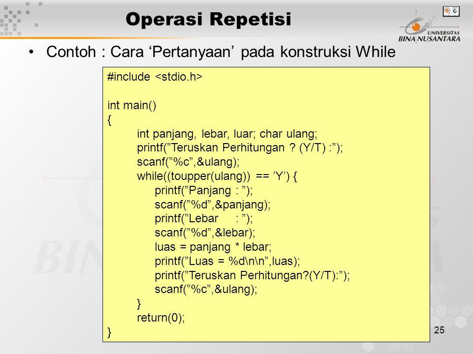 25 Operasi Repetisi Contoh : Cara 'Pertanyaan' pada konstruksi While #include int main() { int panjang, lebar, luar; char ulang; printf( Teruskan Perhitungan .