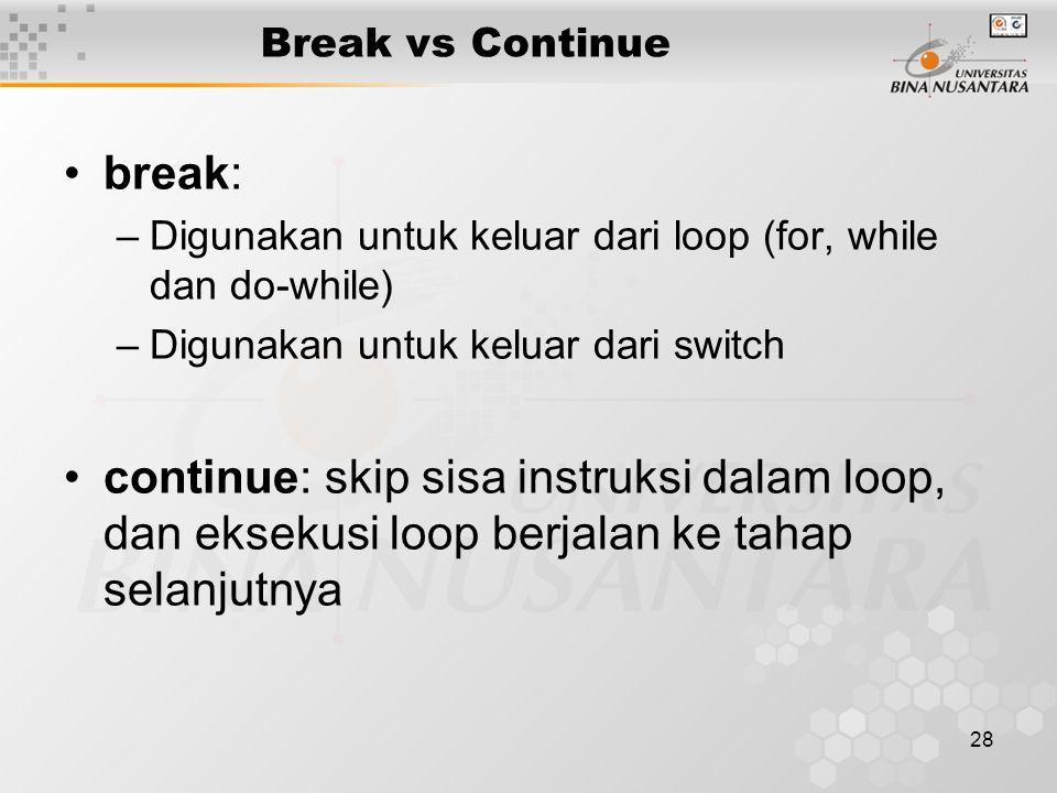 28 Break vs Continue break: –Digunakan untuk keluar dari loop (for, while dan do-while) –Digunakan untuk keluar dari switch continue: skip sisa instruksi dalam loop, dan eksekusi loop berjalan ke tahap selanjutnya