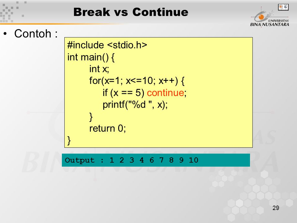 29 Break vs Continue Contoh : #include int main() { int x; for(x=1; x<=10; x++) { if (x == 5) continue; printf( %d , x); } return 0; } Output : 1 2 3 4 6 7 8 9 10