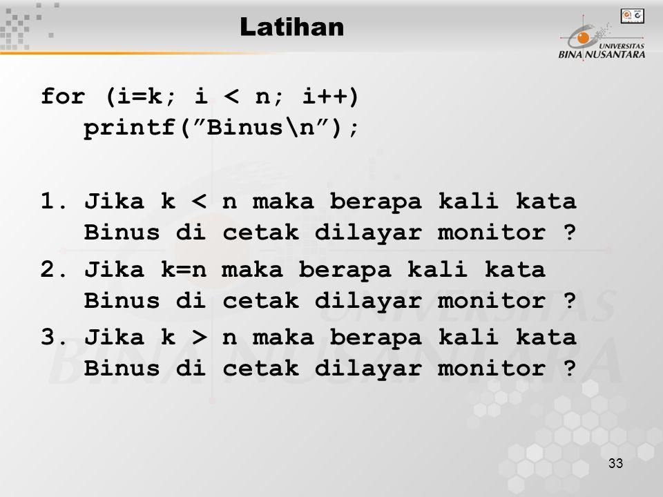 33 Latihan for (i=k; i < n; i++) printf( Binus\n ); 1.Jika k < n maka berapa kali kata Binus di cetak dilayar monitor .