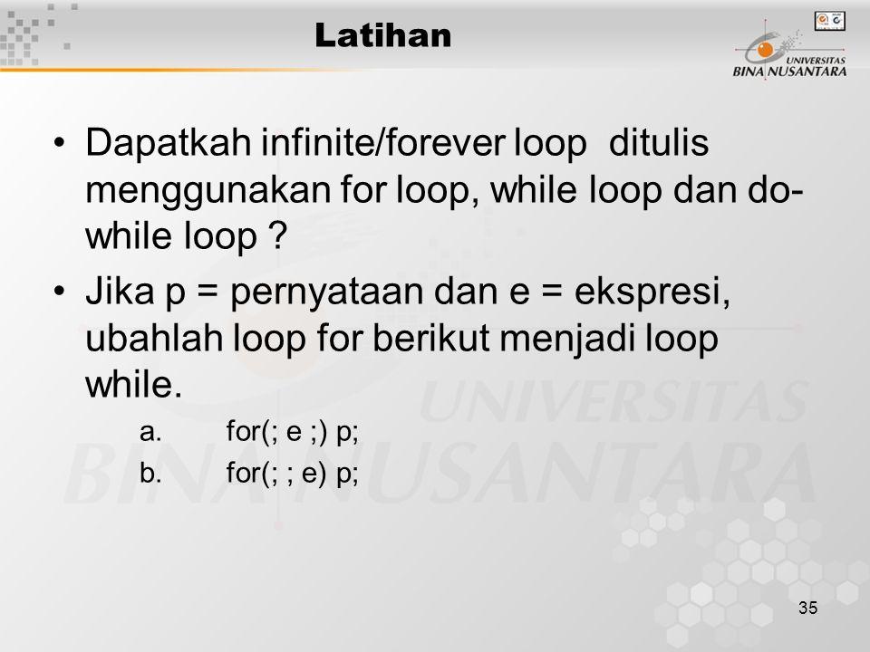35 Latihan Dapatkah infinite/forever loop ditulis menggunakan for loop, while loop dan do- while loop ? Jika p = pernyataan dan e = ekspresi, ubahlah