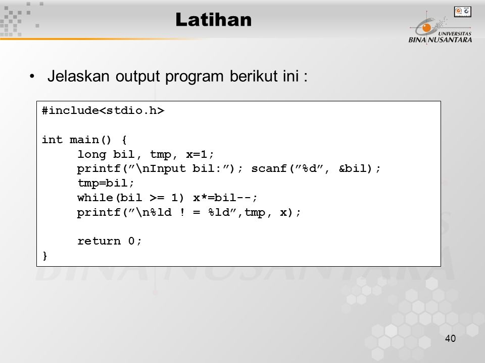 40 Latihan Jelaskan output program berikut ini : #include int main() { long bil, tmp, x=1; printf(""\nInput bil:""); scanf(""%d"", &bil); tmp=bil; while(b960|720|?|False|a20367aeb6ad5449ad15cd1c34874a6b|False|UNSURE|0.33484122157096863