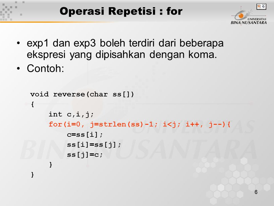 6 Operasi Repetisi : for exp1 dan exp3 boleh terdiri dari beberapa ekspresi yang dipisahkan dengan koma. Contoh: void reverse(char ss[]) { int c,i,j;