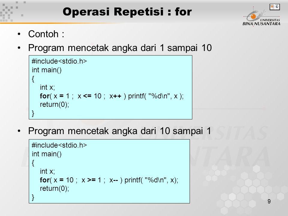 9 Operasi Repetisi : for Contoh : Program mencetak angka dari 1 sampai 10 Program mencetak angka dari 10 sampai 1 #include int main() { int x; for( x = 1 ; x <= 10 ; x++ ) printf( %d\n , x ); return(0); } #include int main() { int x; for( x = 10 ; x >= 1 ; x-- ) printf( %d\n , x); return(0); }