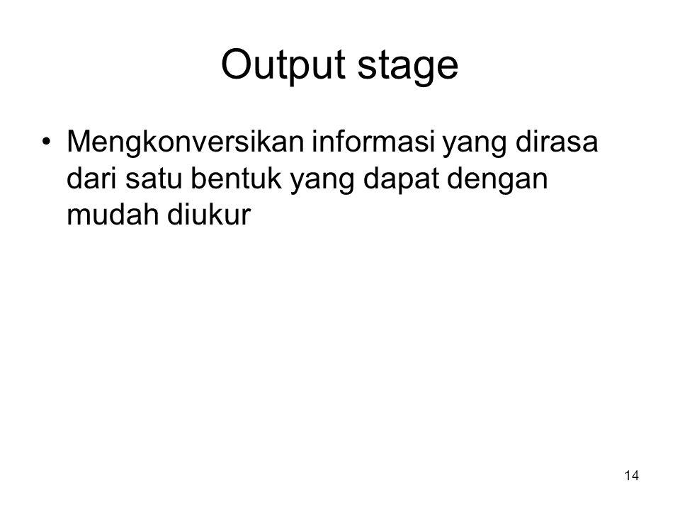 Output stage Mengkonversikan informasi yang dirasa dari satu bentuk yang dapat dengan mudah diukur 14