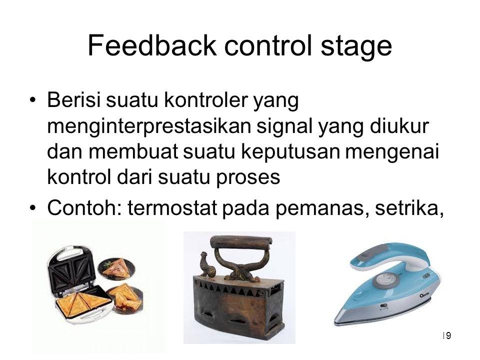 Feedback control stage Berisi suatu kontroler yang menginterprestasikan signal yang diukur dan membuat suatu keputusan mengenai kontrol dari suatu proses Contoh: termostat pada pemanas, setrika, 19