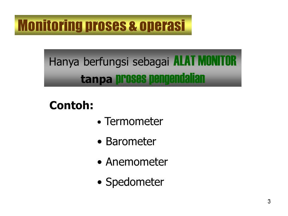 3 Monitoring proses & operasi Hanya berfungsi sebagai ALAT MONITOR tanpa proses pengendalian Termometer Barometer Anemometer Spedometer Contoh: