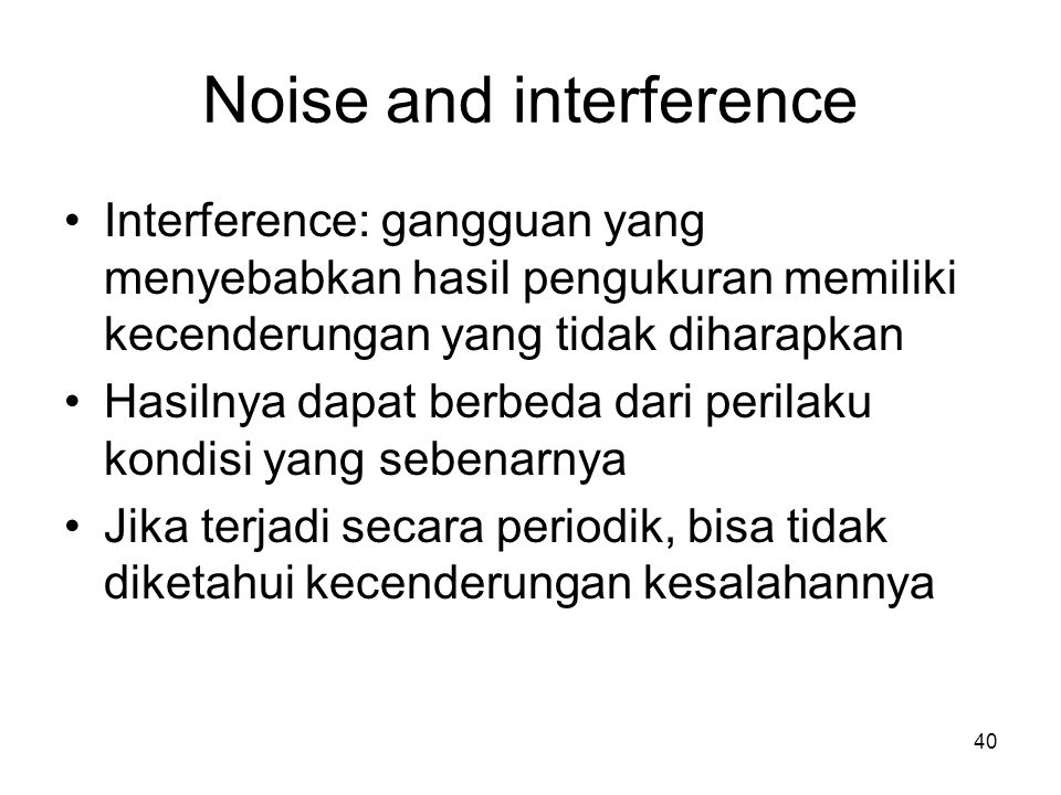 Noise and interference Interference: gangguan yang menyebabkan hasil pengukuran memiliki kecenderungan yang tidak diharapkan Hasilnya dapat berbeda dari perilaku kondisi yang sebenarnya Jika terjadi secara periodik, bisa tidak diketahui kecenderungan kesalahannya 40