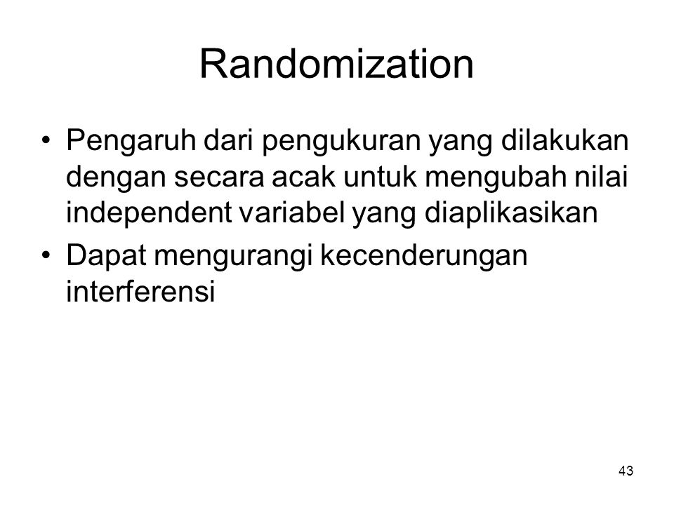 Randomization Pengaruh dari pengukuran yang dilakukan dengan secara acak untuk mengubah nilai independent variabel yang diaplikasikan Dapat mengurangi kecenderungan interferensi 43