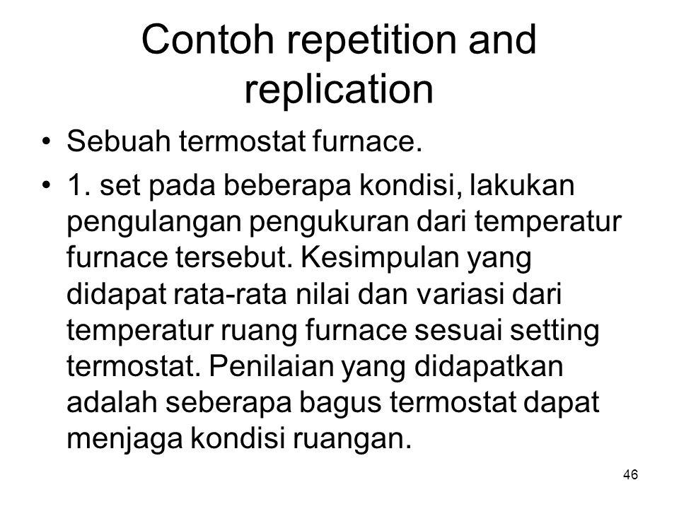 Contoh repetition and replication Sebuah termostat furnace. 1. set pada beberapa kondisi, lakukan pengulangan pengukuran dari temperatur furnace terse