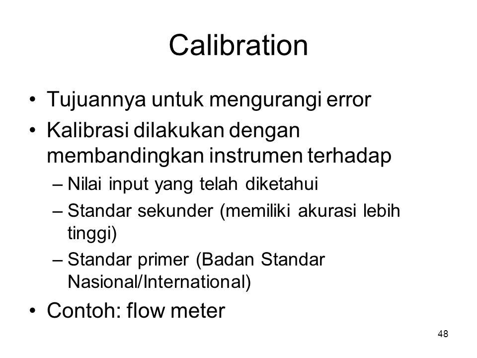 Calibration Tujuannya untuk mengurangi error Kalibrasi dilakukan dengan membandingkan instrumen terhadap –Nilai input yang telah diketahui –Standar sekunder (memiliki akurasi lebih tinggi) –Standar primer (Badan Standar Nasional/International) Contoh: flow meter 48