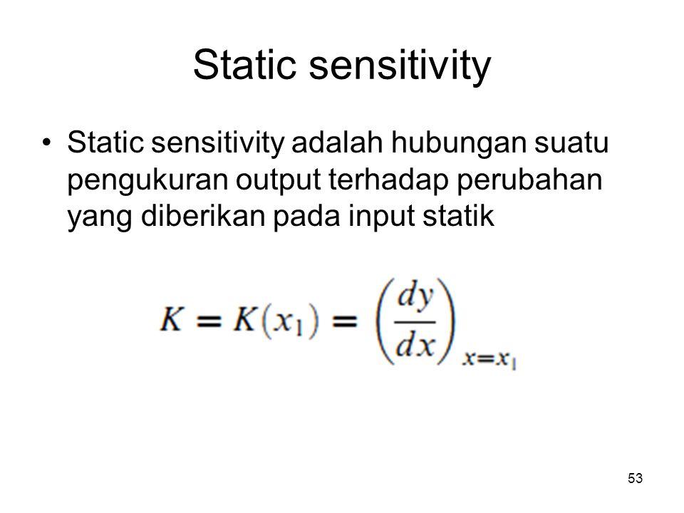 Static sensitivity Static sensitivity adalah hubungan suatu pengukuran output terhadap perubahan yang diberikan pada input statik 53