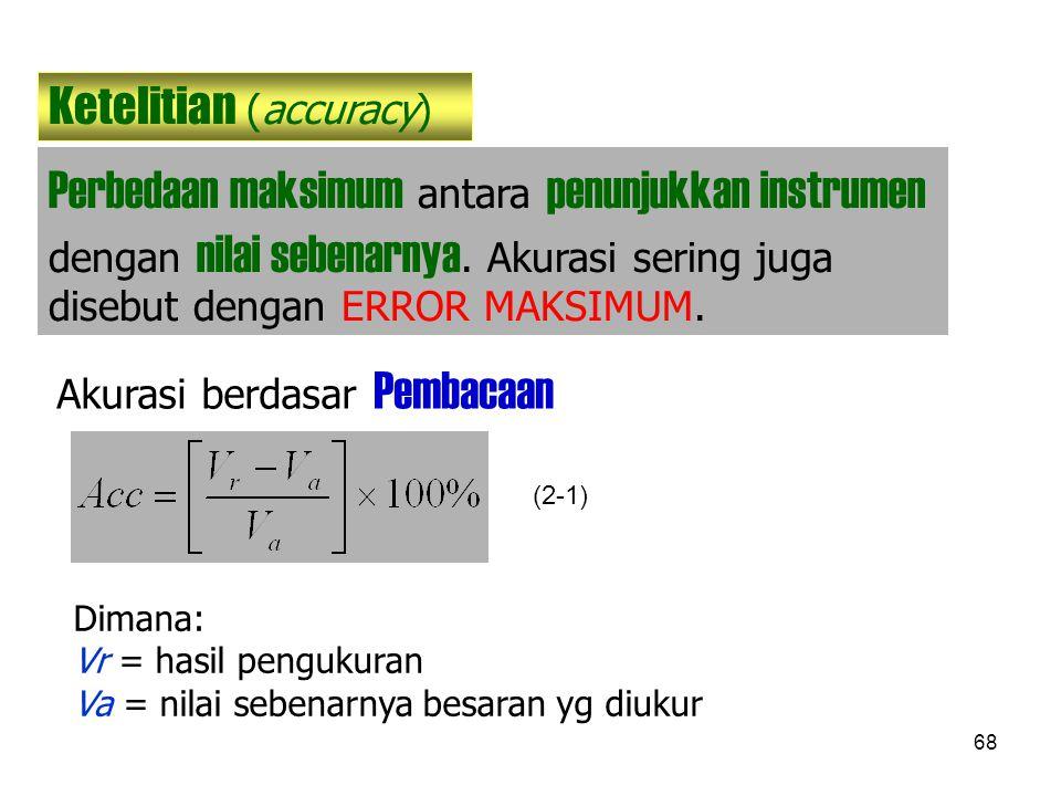 68 Ketelitian (accuracy) Perbedaan maksimum antara penunjukkan instrumen dengan nilai sebenarnya. Akurasi sering juga disebut dengan ERROR MAKSIMUM. A