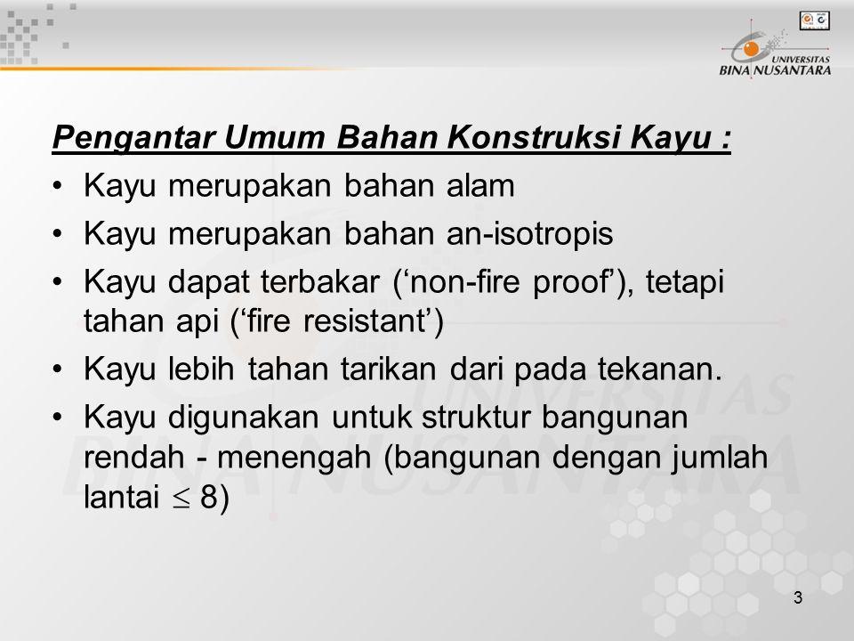3 Pengantar Umum Bahan Konstruksi Kayu : Kayu merupakan bahan alam Kayu merupakan bahan an-isotropis Kayu dapat terbakar ('non-fire proof'), tetapi ta
