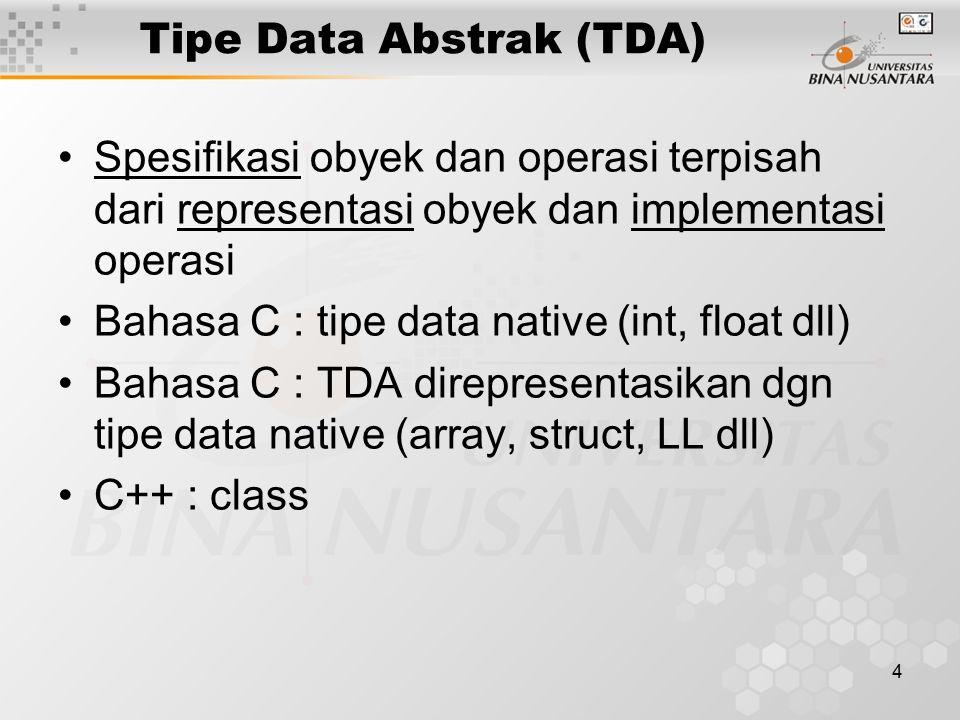 4 Tipe Data Abstrak (TDA) Spesifikasi obyek dan operasi terpisah dari representasi obyek dan implementasi operasi Bahasa C : tipe data native (int, fl