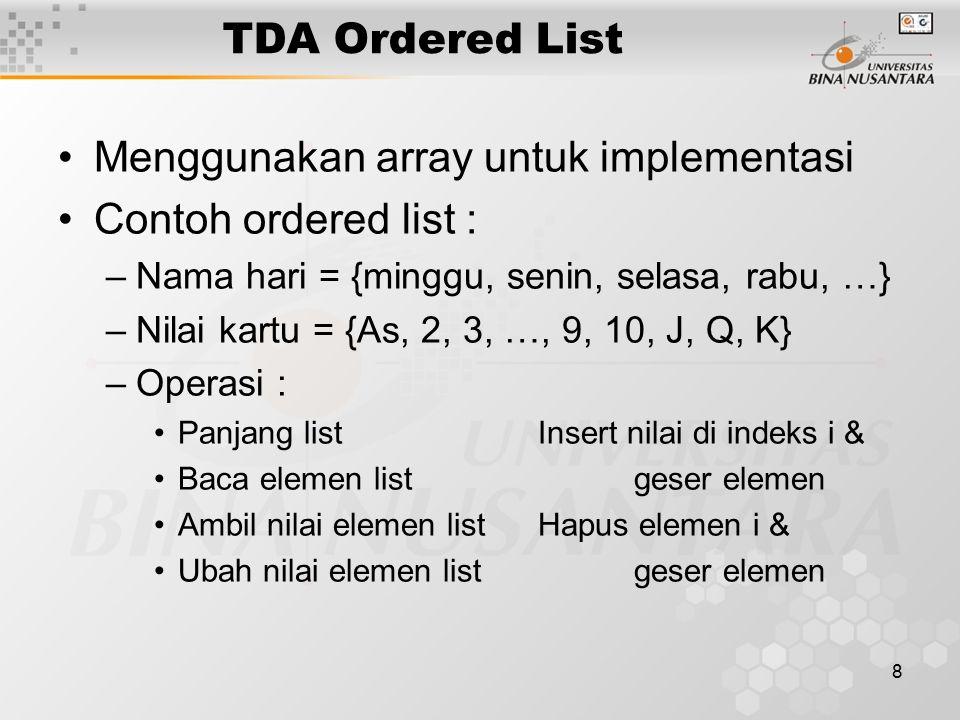 8 TDA Ordered List Menggunakan array untuk implementasi Contoh ordered list : –Nama hari = {minggu, senin, selasa, rabu, …} –Nilai kartu = {As, 2, 3,