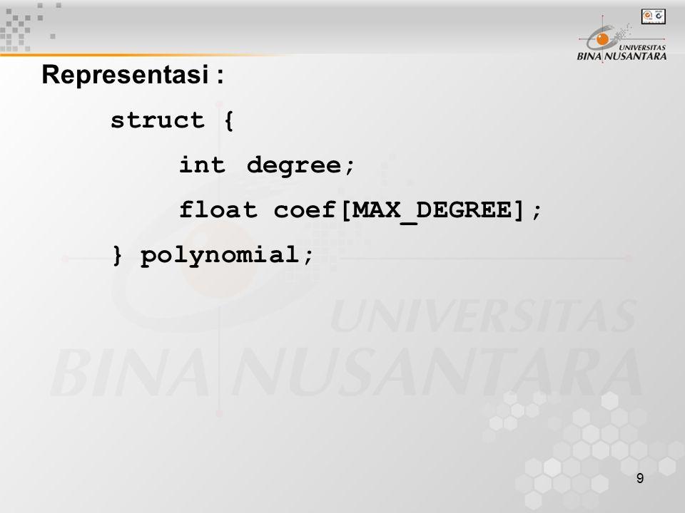 9 Representasi : struct { intdegree; float coef[MAX_DEGREE]; } polynomial;