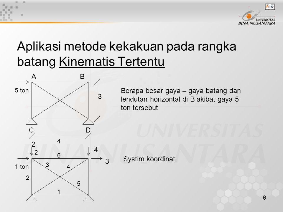 6 Aplikasi metode kekakuan pada rangka batang Kinematis Tertentu AB 5 ton 3 DC 4 2 4 1 ton 6 3 3 4 5 1 2 2 Berapa besar gaya – gaya batang dan lendutan horizontal di B akibat gaya 5 ton tersebut Systim koordinat