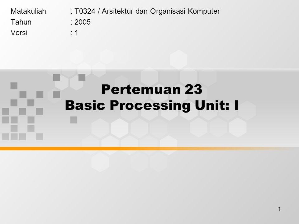 1 Pertemuan 23 Basic Processing Unit: I Matakuliah: T0324 / Arsitektur dan Organisasi Komputer Tahun: 2005 Versi: 1