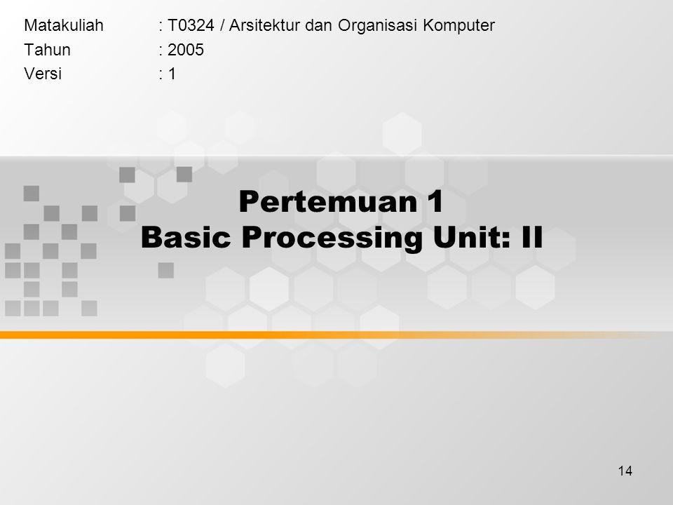 14 Pertemuan 1 Basic Processing Unit: II Matakuliah: T0324 / Arsitektur dan Organisasi Komputer Tahun: 2005 Versi: 1