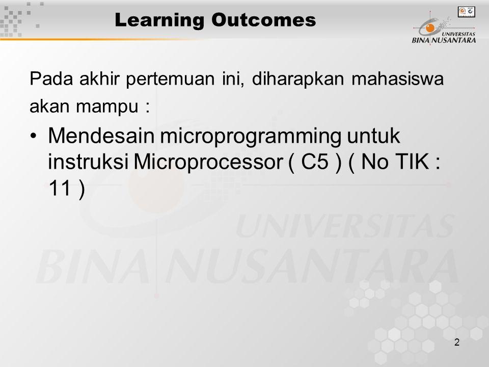 2 Learning Outcomes Pada akhir pertemuan ini, diharapkan mahasiswa akan mampu : Mendesain microprogramming untuk instruksi Microprocessor ( C5 ) ( No TIK : 11 )