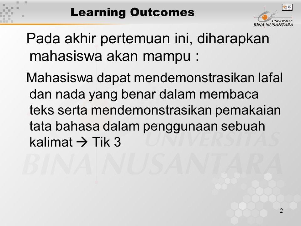 2 Learning Outcomes Pada akhir pertemuan ini, diharapkan mahasiswa akan mampu : Mahasiswa dapat mendemonstrasikan lafal dan nada yang benar dalam membaca teks serta mendemonstrasikan pemakaian tata bahasa dalam penggunaan sebuah kalimat  Tik 3