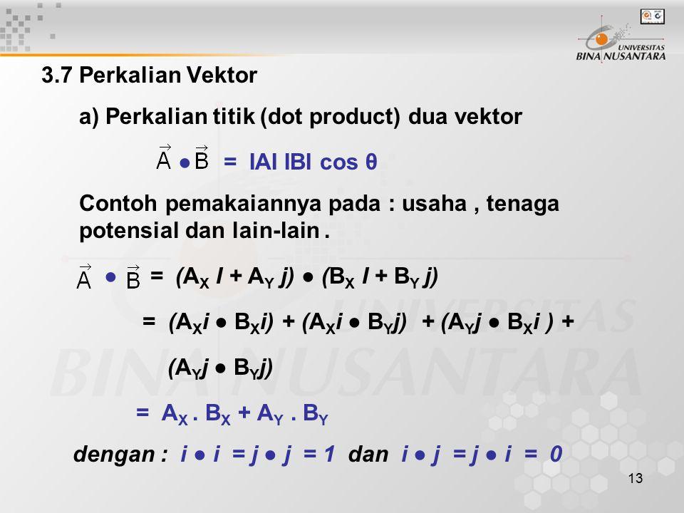 13 3.7 Perkalian Vektor a) Perkalian titik (dot product) dua vektor ● = IAI IBI cos θ Contoh pemakaiannya pada : usaha, tenaga potensial dan lain-lain