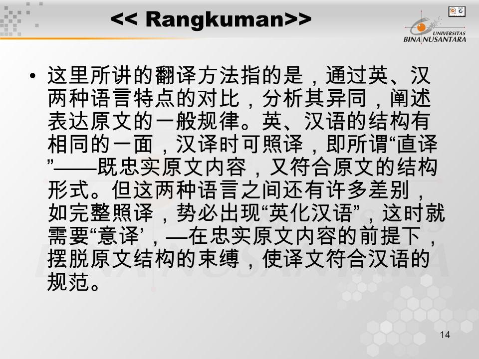 """14 > 这里所讲的翻译方法指的是,通过英、汉 两种语言特点的对比,分析其异同,阐述 表达原文的一般规律。英、汉语的结构有 相同的一面,汉译时可照译,即所谓 """" 直译 """"—— 既忠实原文内容,又符合原文的结构 形式。但这两种语言之间还有许多差别, 如完整照译,势必出现 """" 英化汉语 """" ,这时就 需"""
