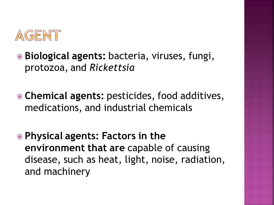  Biological agents: bacteria, viruses, fungi, protozoa, and Rickettsia  Chemical agents: pesticides, food additives, medications, and industrial chemicals  Physical agents: Factors in the environment that are capable of causing disease, such as heat, light, noise, radiation, and machinery