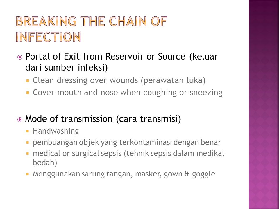 Portal of Exit from Reservoir or Source (keluar dari sumber infeksi)  Clean dressing over wounds (perawatan luka)  Cover mouth and nose when coughing or sneezing  Mode of transmission (cara transmisi)  Handwashing  pembuangan objek yang terkontaminasi dengan benar  medical or surgical sepsis (tehnik sepsis dalam medikal bedah)  Menggunakan sarung tangan, masker, gown & goggle