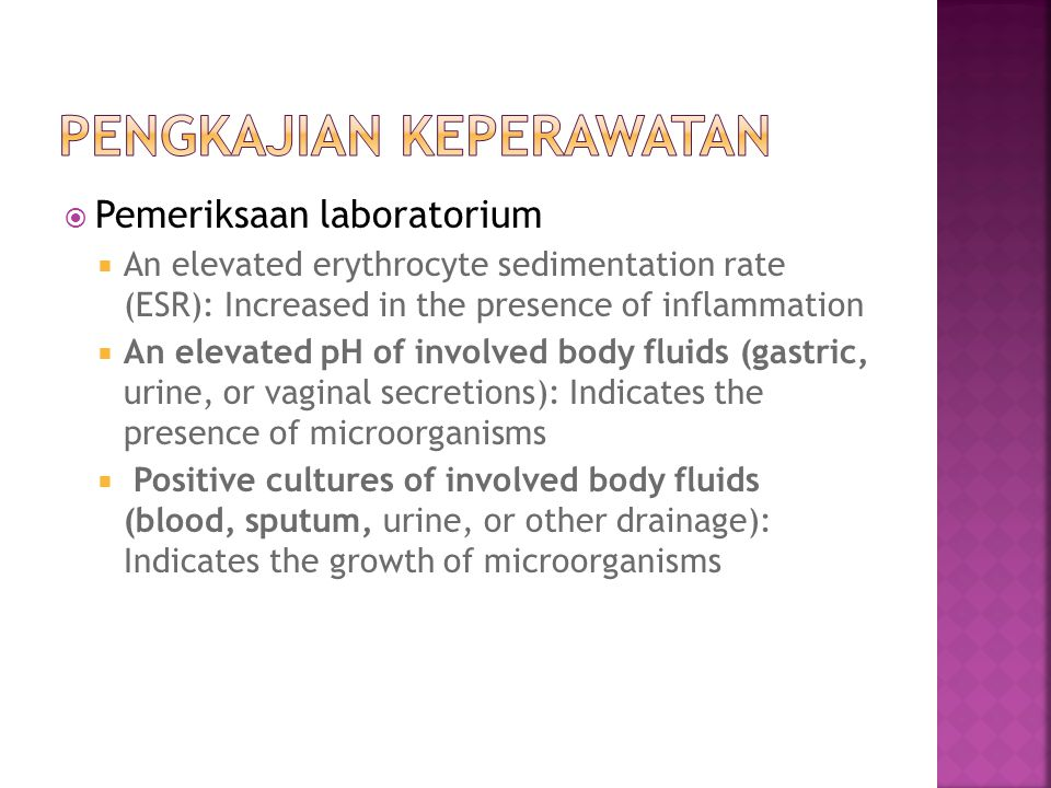  Pemeriksaan laboratorium  An elevated erythrocyte sedimentation rate (ESR): Increased in the presence of inflammation  An elevated pH of involved body fluids (gastric, urine, or vaginal secretions): Indicates the presence of microorganisms  Positive cultures of involved body fluids (blood, sputum, urine, or other drainage): Indicates the growth of microorganisms