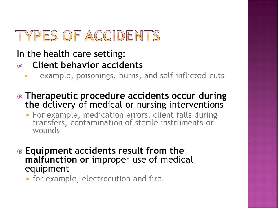 In the health care setting:  Client behavior accidents  example, poisonings, burns, and self-inflicted cuts  Therapeutic procedure accidents occur during the delivery of medical or nursing interventions  For example, medication errors, client falls during transfers, contamination of sterile instruments or wounds  Equipment accidents result from the malfunction or improper use of medical equipment  for example, electrocution and fire.