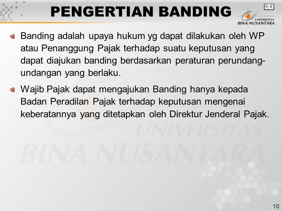 10 PENGERTIAN BANDING Banding adalah upaya hukum yg dapat dilakukan oleh WP atau Penanggung Pajak terhadap suatu keputusan yang dapat diajukan banding